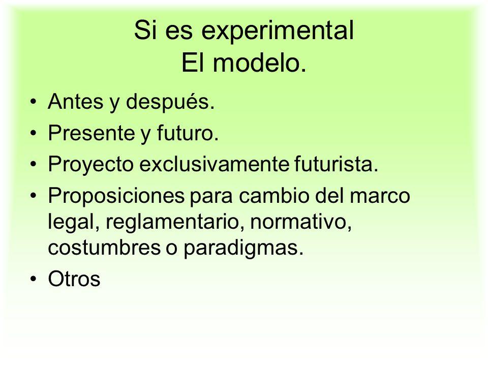 Si es experimental El modelo. Antes y después. Presente y futuro. Proyecto exclusivamente futurista. Proposiciones para cambio del marco legal, reglam
