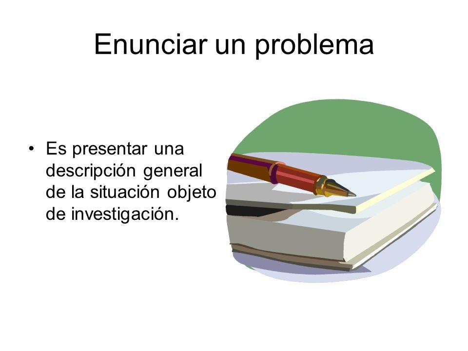 Enunciar un problema Es presentar una descripción general de la situación objeto de investigación.