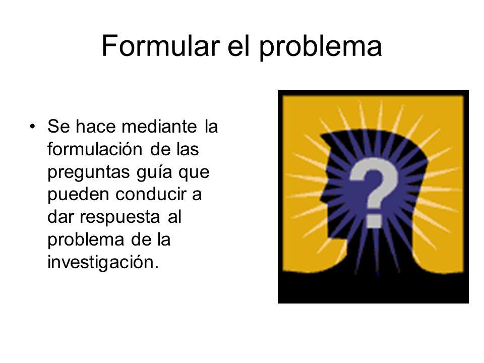 Formular el problema Se hace mediante la formulación de las preguntas guía que pueden conducir a dar respuesta al problema de la investigación.