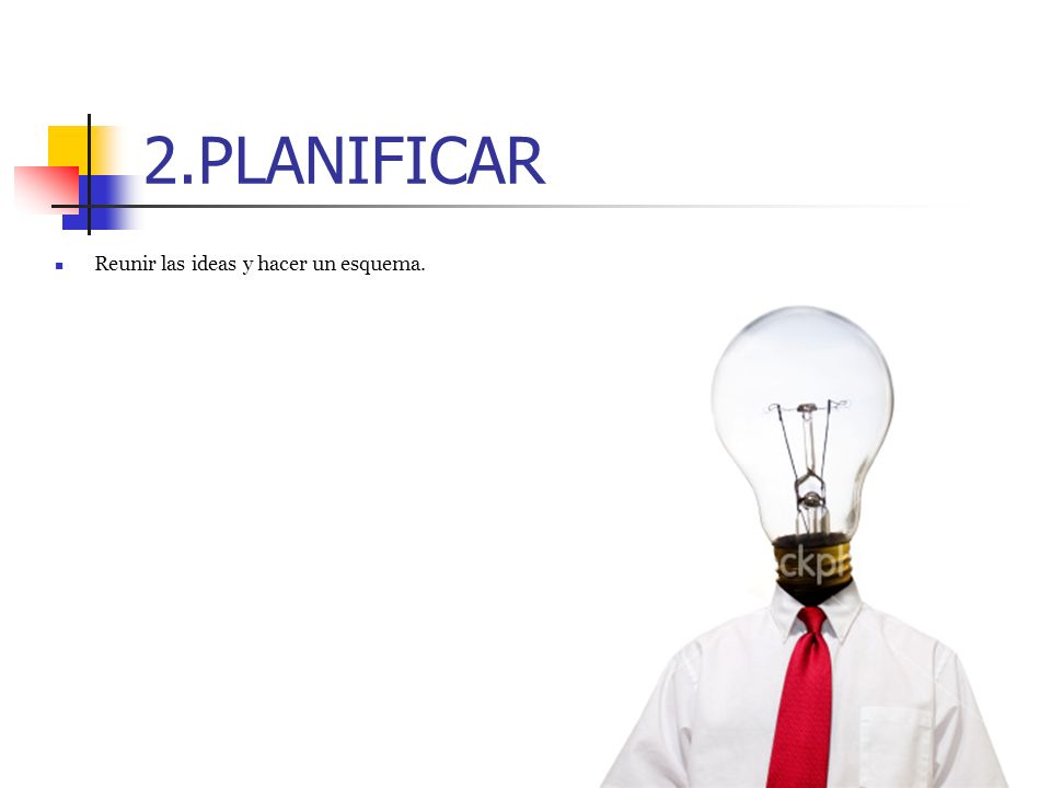 2.PLANIFICAR Reunir las ideas y hacer un esquema.
