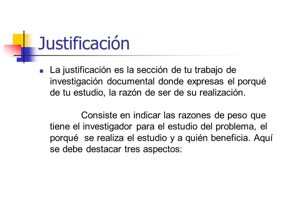 Justificación La justificación es la sección de tu trabajo de investigación documental donde expresas el porqué de tu estudio, la razón de ser de su r