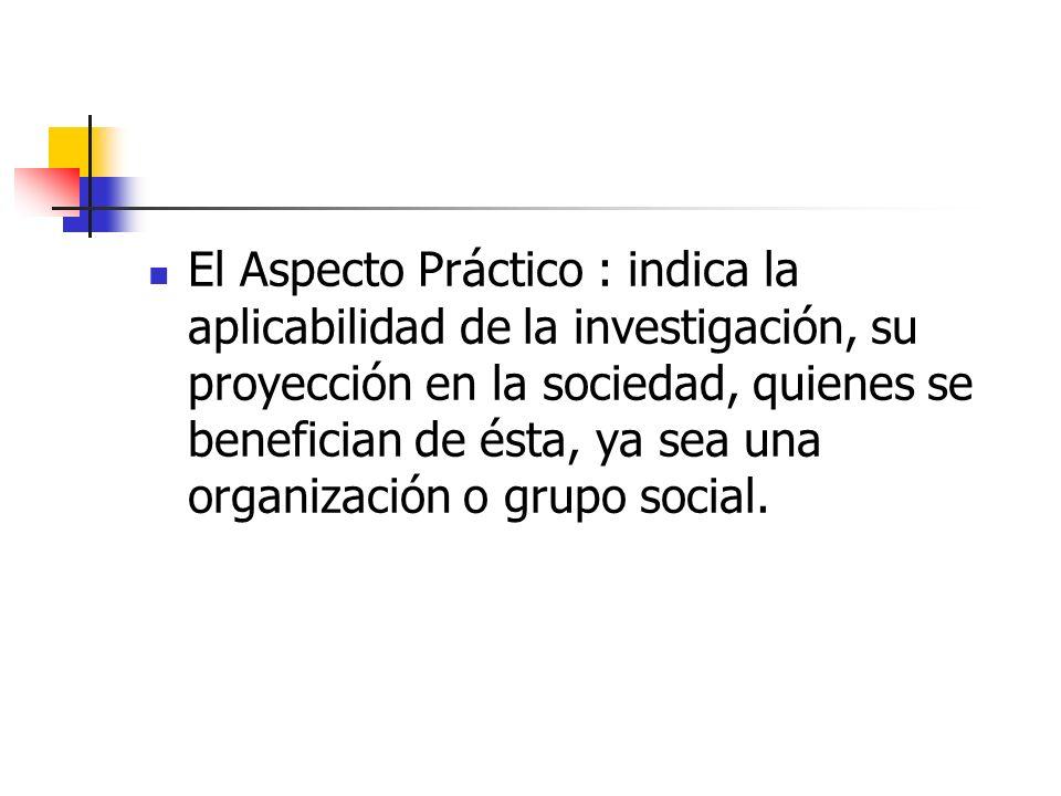 El Aspecto Práctico : indica la aplicabilidad de la investigación, su proyección en la sociedad, quienes se benefician de ésta, ya sea una organizació
