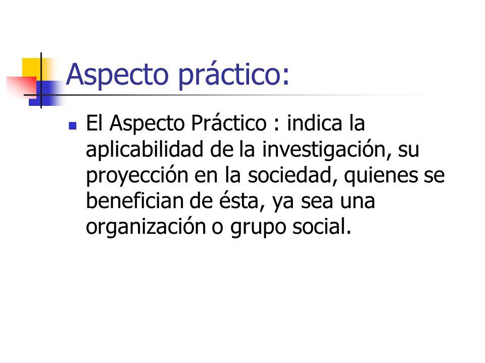 Aspecto práctico: El Aspecto Práctico : indica la aplicabilidad de la investigación, su proyección en la sociedad, quienes se benefician de ésta, ya s