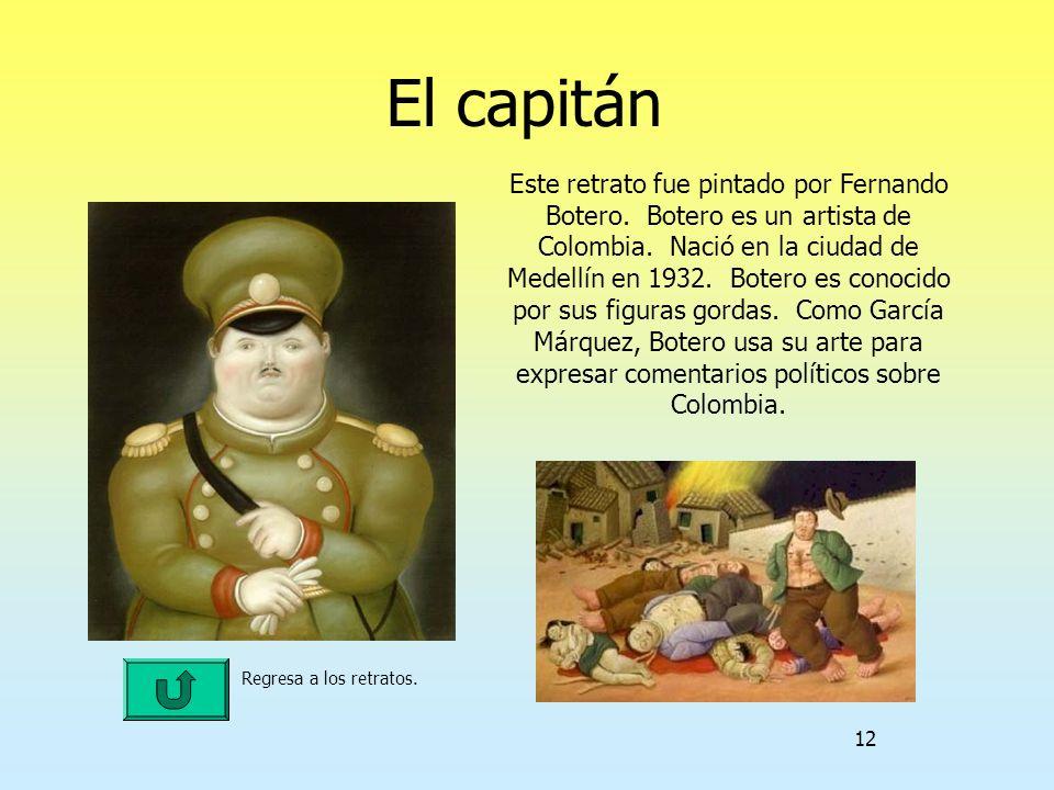 12 El capitán Regresa a los retratos. Este retrato fue pintado por Fernando Botero. Botero es un artista de Colombia. Nació en la ciudad de Medellín e