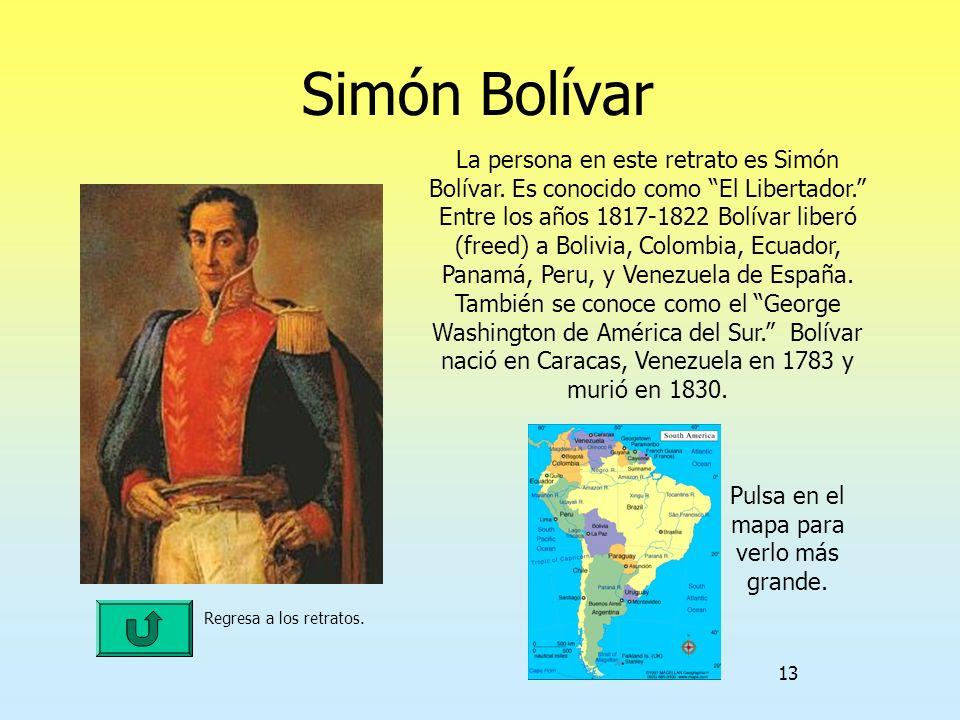 13 Simón Bolívar Regresa a los retratos. La persona en este retrato es Simón Bolívar. Es conocido como El Libertador. Entre los años 1817-1822 Bolívar