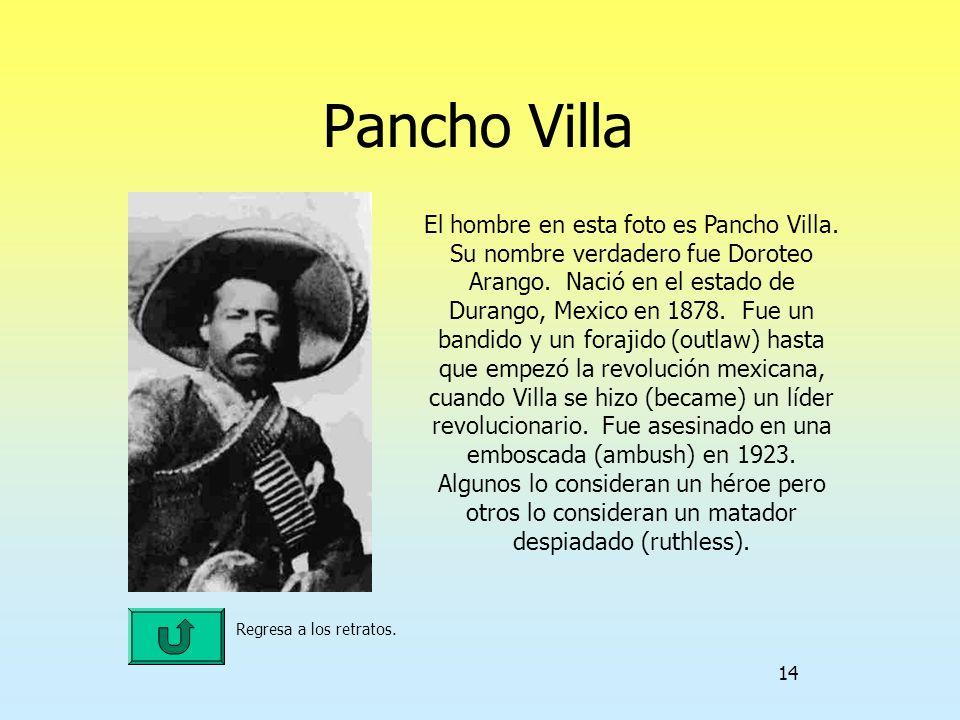 14 Pancho Villa Regresa a los retratos. El hombre en esta foto es Pancho Villa. Su nombre verdadero fue Doroteo Arango. Nació en el estado de Durango,