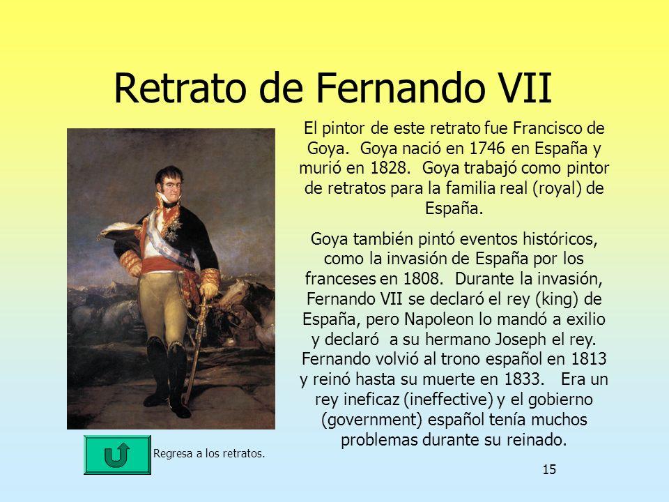 15 Retrato de Fernando VII Regresa a los retratos. El pintor de este retrato fue Francisco de Goya. Goya nació en 1746 en España y murió en 1828. Goya