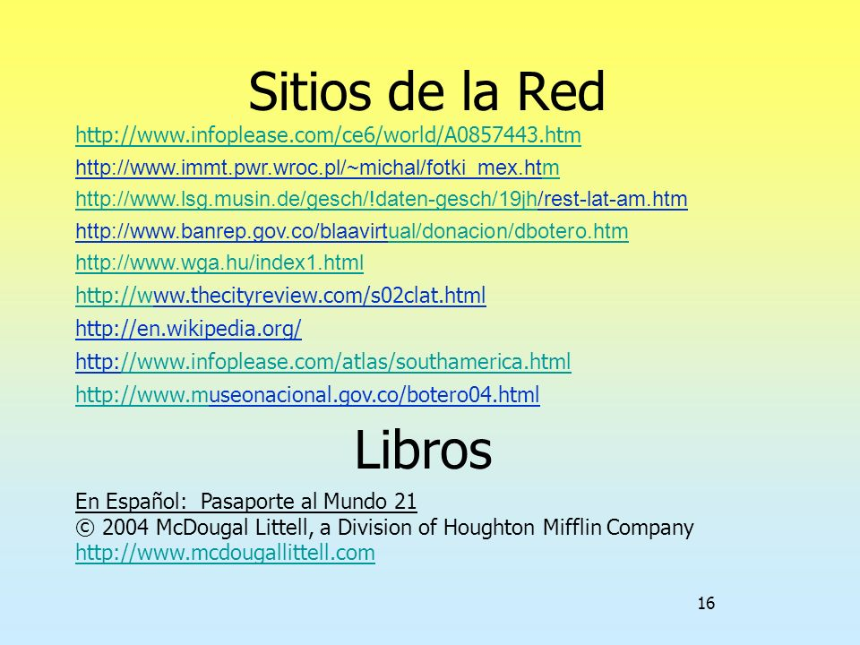 16 Sitios de la Red http://www.infoplease.com/ce6/world/A0857443.htm http://www.immt.pwr.wroc.pl/~michal/fotki_mex.htmm http://www.lsg.musin.de/gesch/