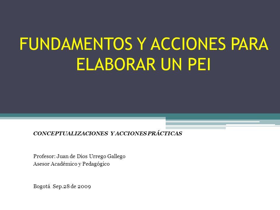 FUNDAMENTOS Y ACCIONES PARA ELABORAR UN PEI CONCEPTUALIZACIONES Y ACCIONES PRÁCTICAS Profesor: Juan de Dios Urrego Gallego Asesor Académico y Pedagógico Bogotá Sep.28 de 2009