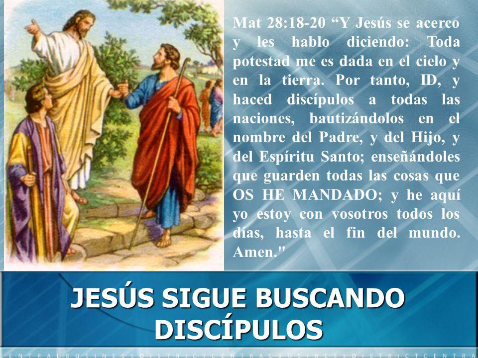 JESÚS SIGUE BUSCANDO DISCÍPULOS Mat 28:18-20 Y Jesús se acerco y les hablo diciendo: Toda potestad me es dada en el cielo y en la tierra. Por tanto, I