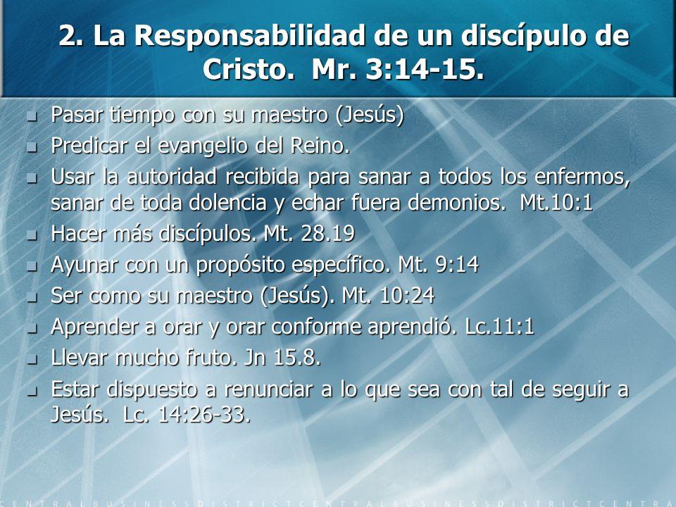 2. La Responsabilidad de un discípulo de Cristo. Mr. 3:14-15. Pasar tiempo con su maestro (Jesús) Pasar tiempo con su maestro (Jesús) Predicar el evan