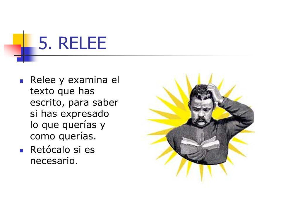 5. RELEE Relee y examina el texto que has escrito, para saber si has expresado lo que querías y como querías. Retócalo si es necesario.