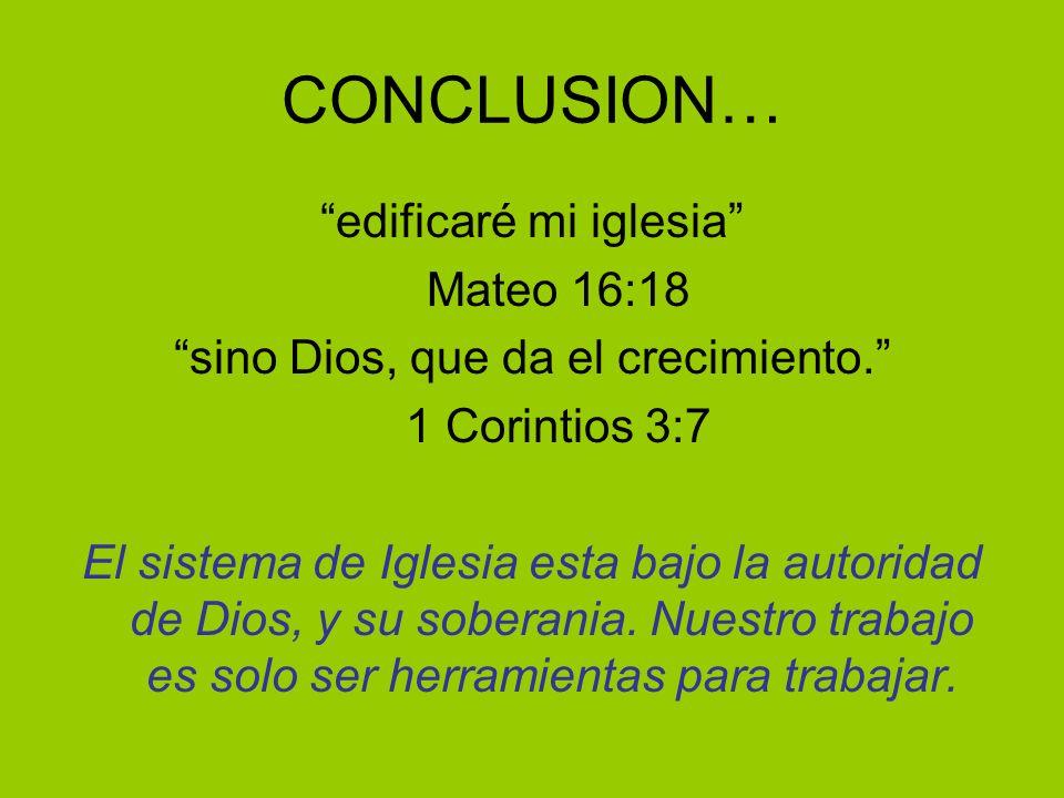 CONCLUSION… edificaré mi iglesia Mateo 16:18 sino Dios, que da el crecimiento. 1 Corintios 3:7 El sistema de Iglesia esta bajo la autoridad de Dios, y