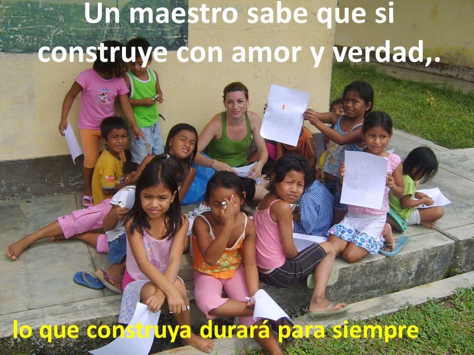 Un maestro sabe que si construye con amor y verdad,. lo que construya durará para siempre