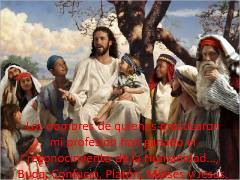 Los nombres de quienes practicaron mi profesión han ganado el reconocimiento de la Humanidad…, Buda, Confucio, Platón, Moisés y Jesús.