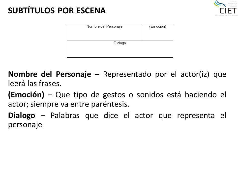 Nombre del Personaje – Representado por el actor(iz) que leerá las frases. (Emoción) – Que tipo de gestos o sonidos está haciendo el actor; siempre va