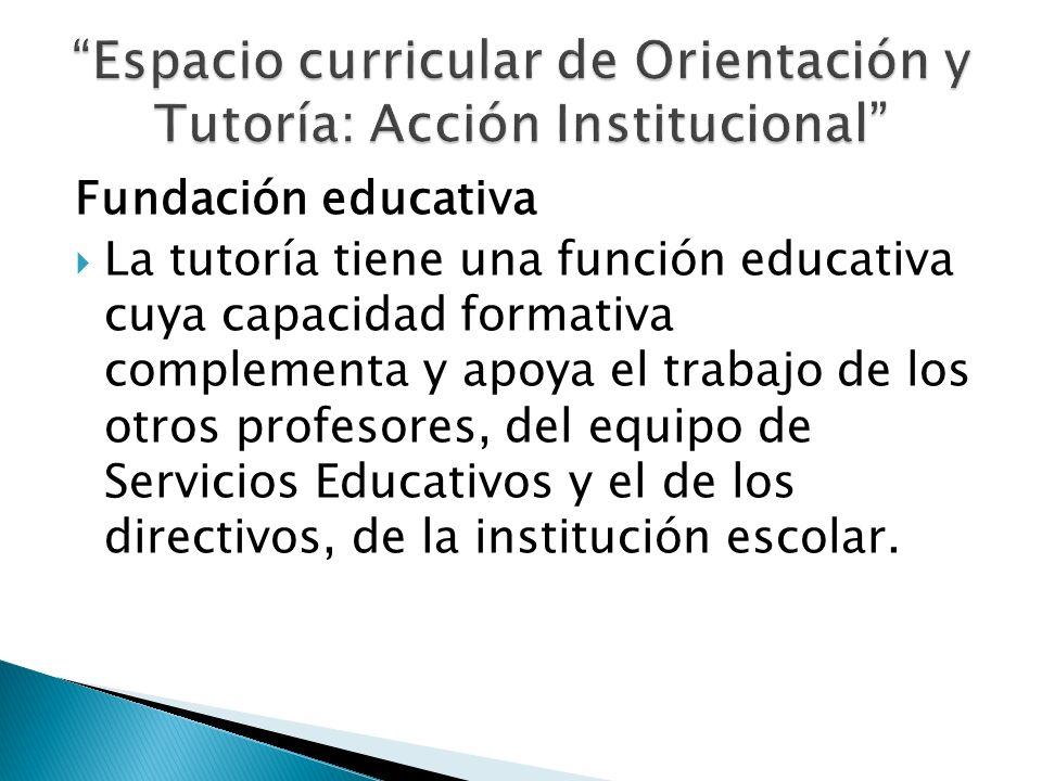 Fundación educativa La tutoría tiene una función educativa cuya capacidad formativa complementa y apoya el trabajo de los otros profesores, del equipo
