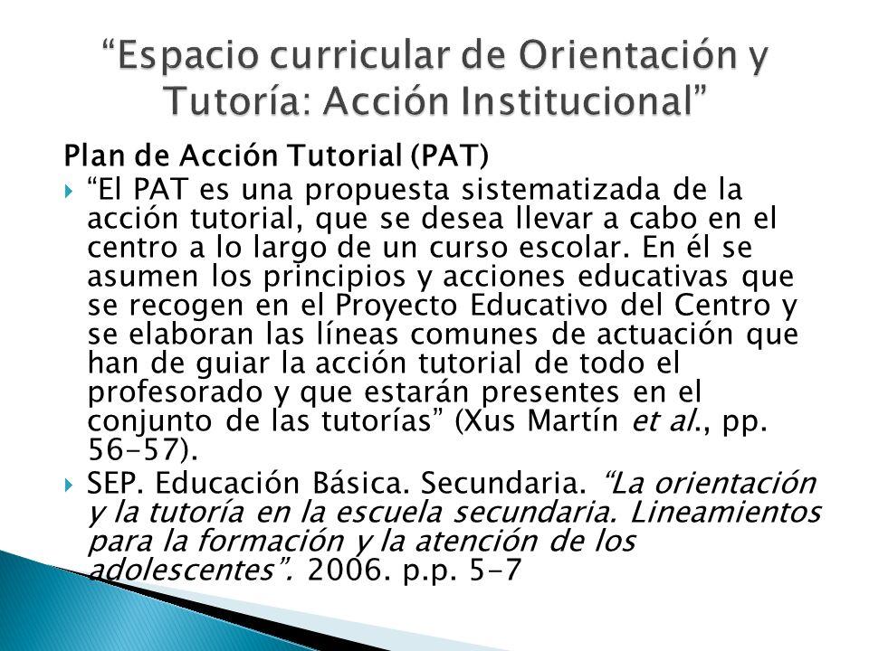 Plan de Acción Tutorial (PAT) El PAT es una propuesta sistematizada de la acción tutorial, que se desea llevar a cabo en el centro a lo largo de un cu