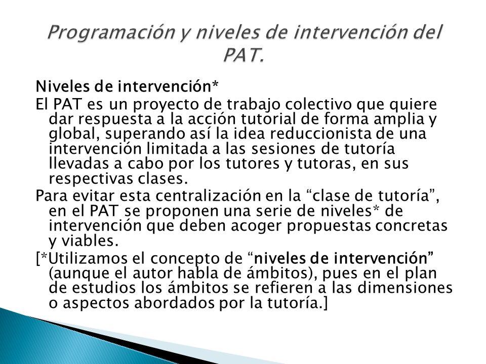 Niveles de intervención* El PAT es un proyecto de trabajo colectivo que quiere dar respuesta a la acción tutorial de forma amplia y global, superando