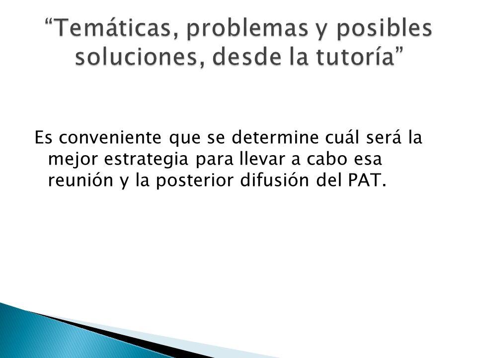 Es conveniente que se determine cuál será la mejor estrategia para llevar a cabo esa reunión y la posterior difusión del PAT.