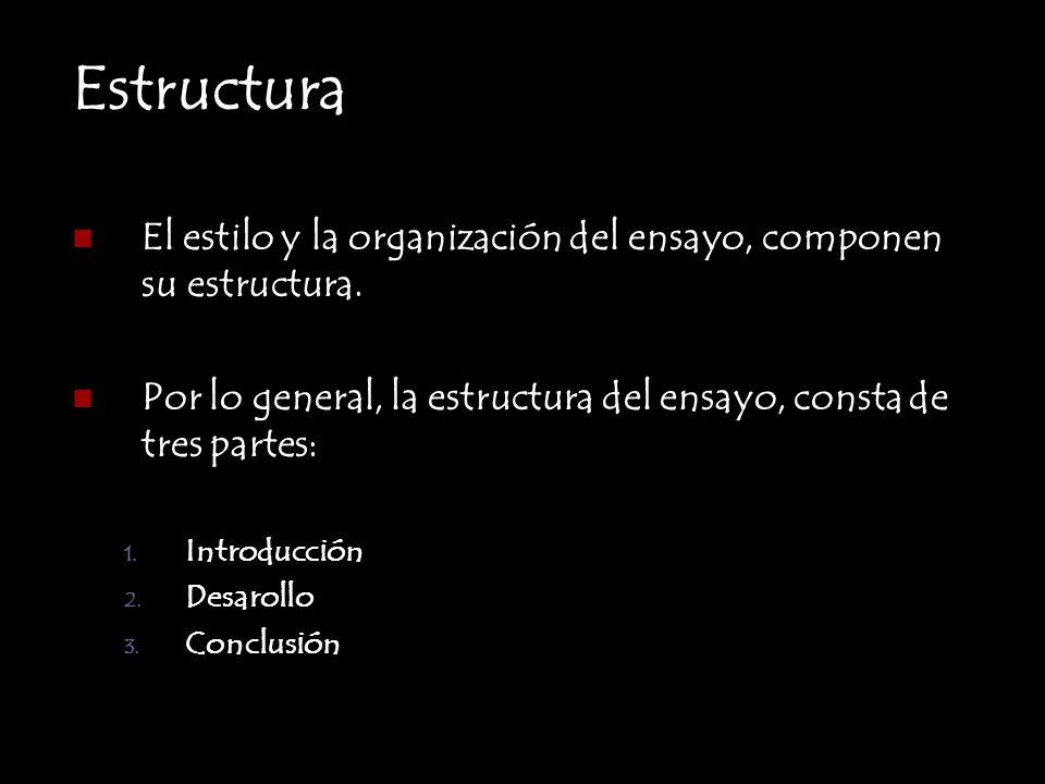 Estructura El estilo y la organización del ensayo, componen su estructura. Por lo general, la estructura del ensayo, consta de tres partes: 1. Introdu