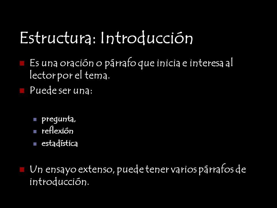 Estructura: Introducción Es una oración o párrafo que inicia e interesa al lector por el tema. Puede ser una: pregunta, reflexión estadística Un ensay