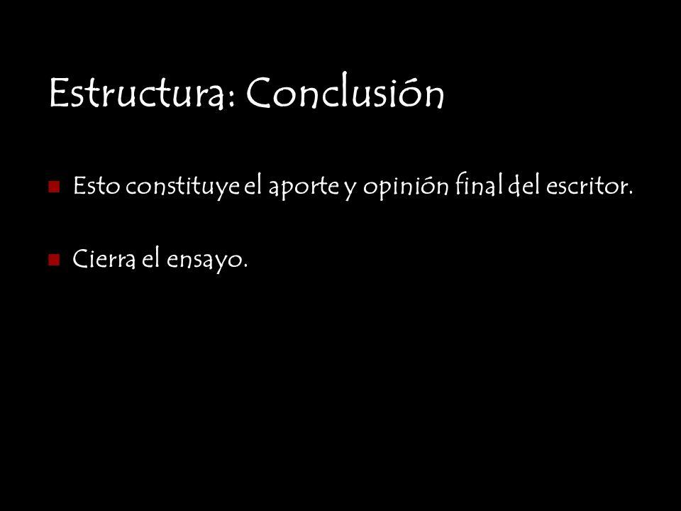 Estructura: Conclusión Esto constituye el aporte y opinión final del escritor. Cierra el ensayo.