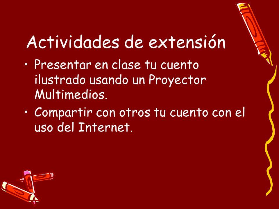 Actividades de extensión Presentar en clase tu cuento ilustrado usando un Proyector Multimedios. Compartir con otros tu cuento con el uso del Internet