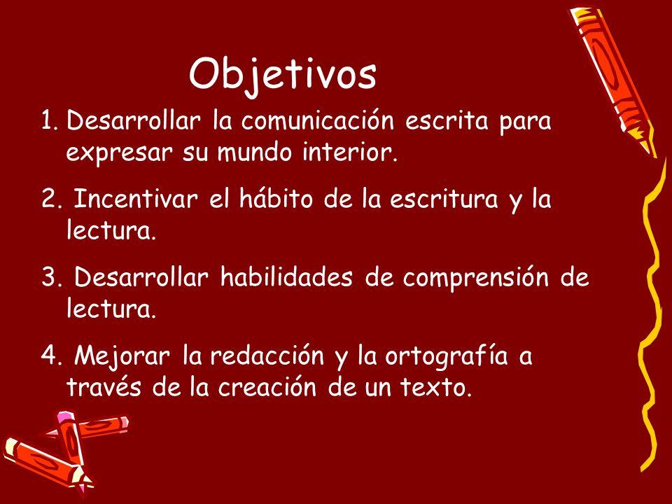 Objetivos 1.Desarrollar la comunicación escrita para expresar su mundo interior. 2. Incentivar el hábito de la escritura y la lectura. 3. Desarrollar
