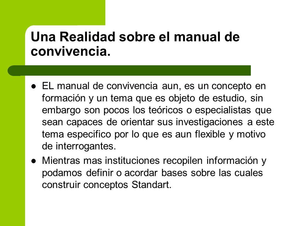 Una Realidad sobre el manual de convivencia. EL manual de convivencia aun, es un concepto en formación y un tema que es objeto de estudio, sin embargo