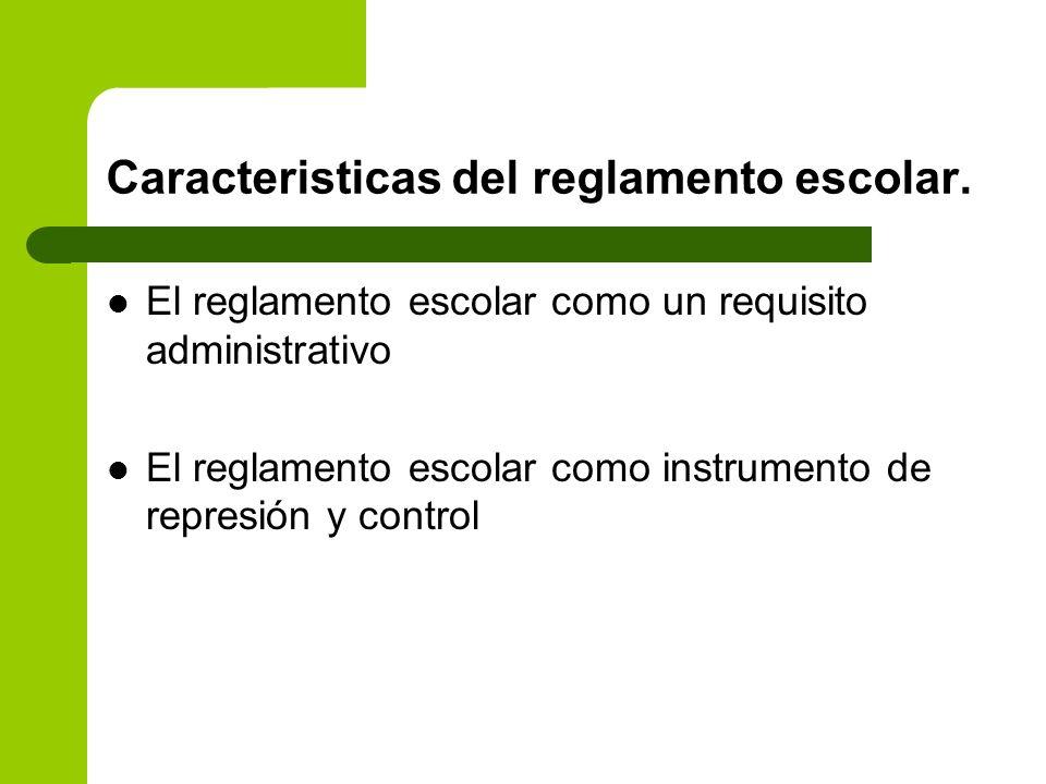 Caracteristicas del reglamento escolar. El reglamento escolar como un requisito administrativo El reglamento escolar como instrumento de represión y c