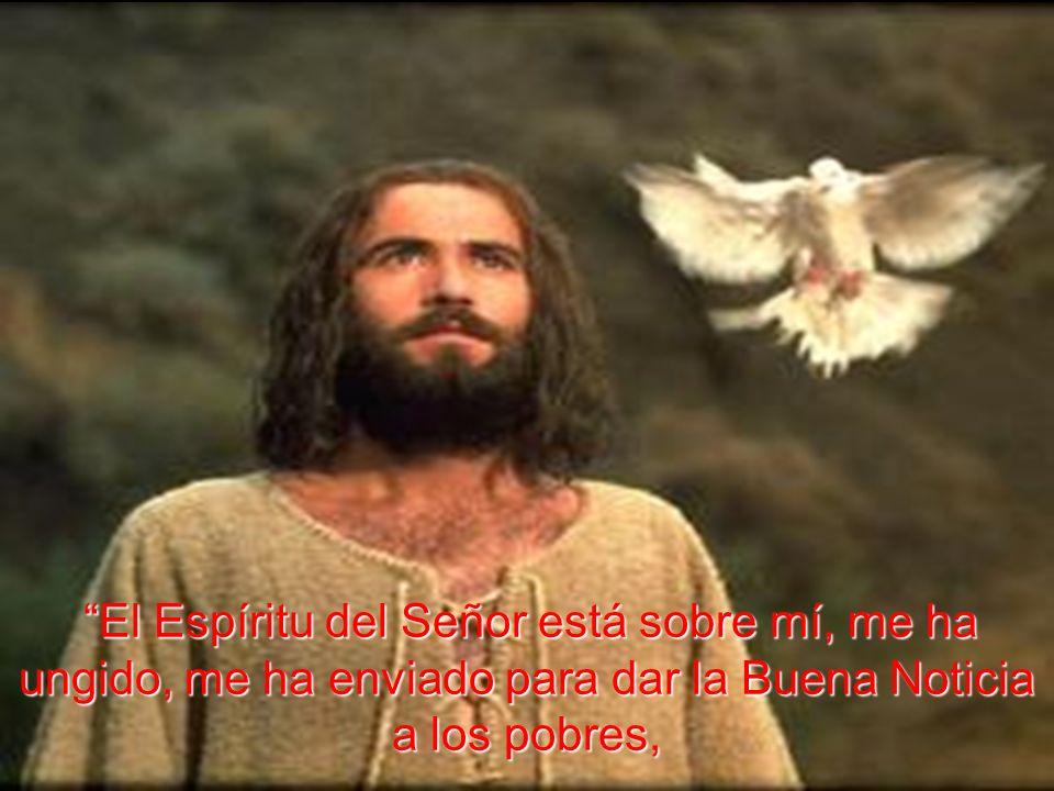 El Espíritu del Señor está sobre mí, me ha ungido, me ha enviado para dar la Buena Noticia a los pobres,