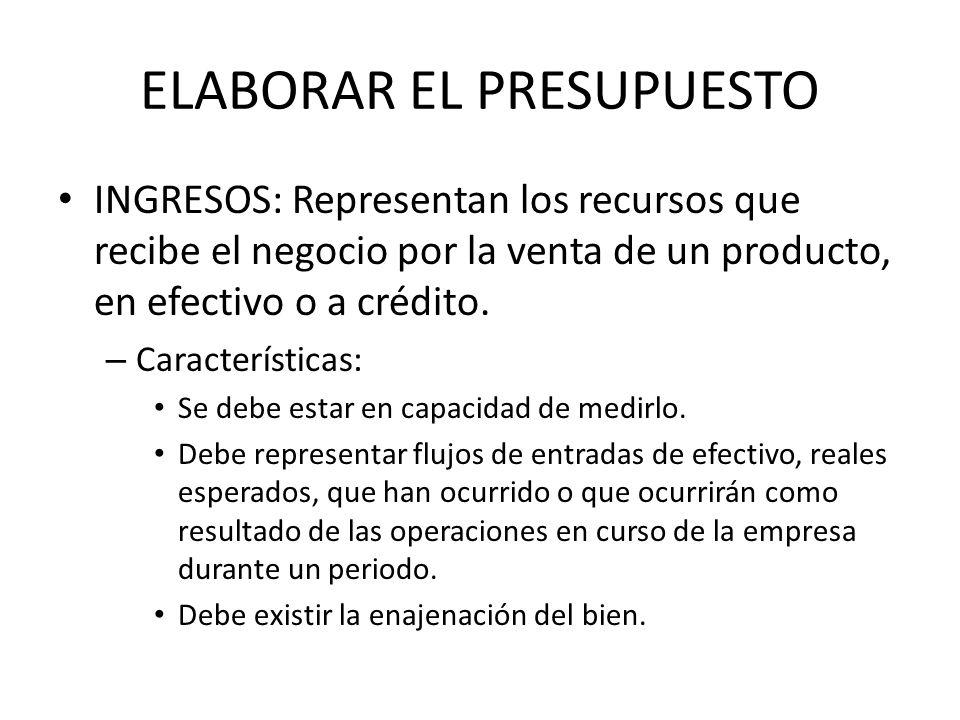 ELABORAR EL PRESUPUESTO INGRESOS: Representan los recursos que recibe el negocio por la venta de un producto, en efectivo o a crédito. – Característic