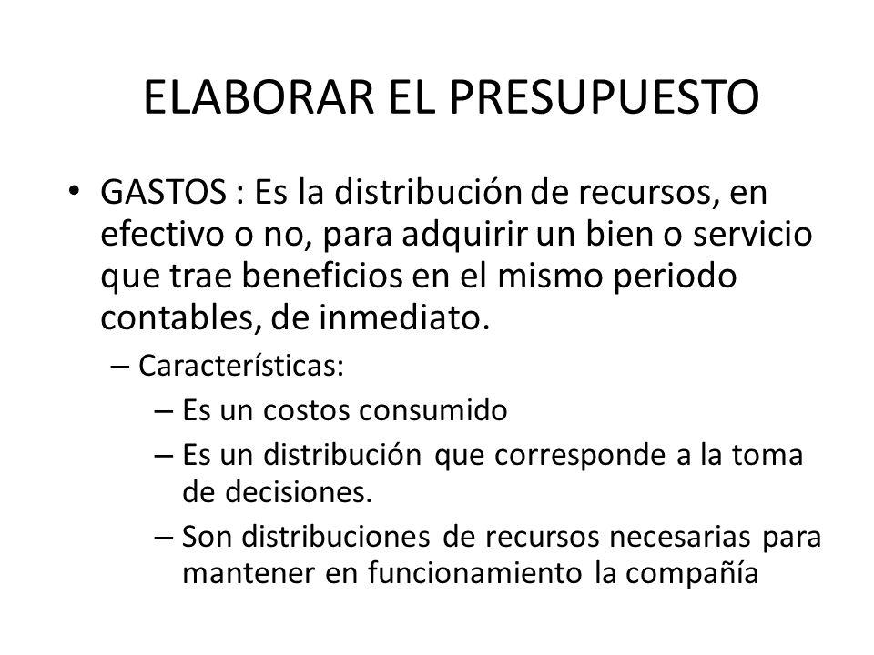 ELABORAR EL PRESUPUESTO GASTOS : Es la distribución de recursos, en efectivo o no, para adquirir un bien o servicio que trae beneficios en el mismo pe