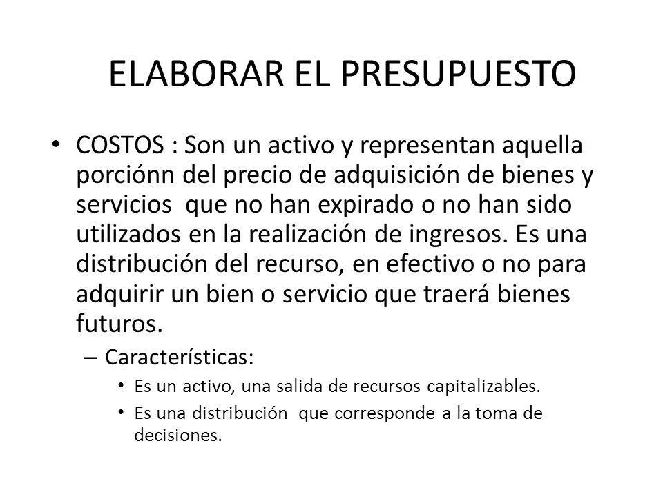 ELABORAR EL PRESUPUESTO COSTOS : Son un activo y representan aquella porciónn del precio de adquisición de bienes y servicios que no han expirado o no