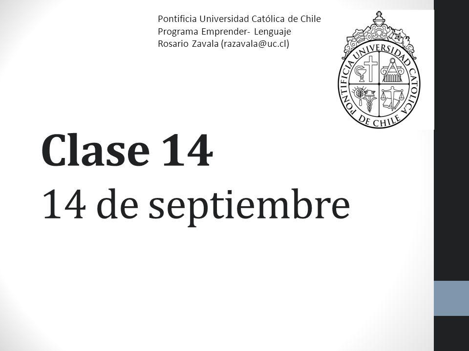 Clase 14 14 de septiembre Pontificia Universidad Católica de Chile Programa Emprender- Lenguaje Rosario Zavala (razavala@uc.cl)