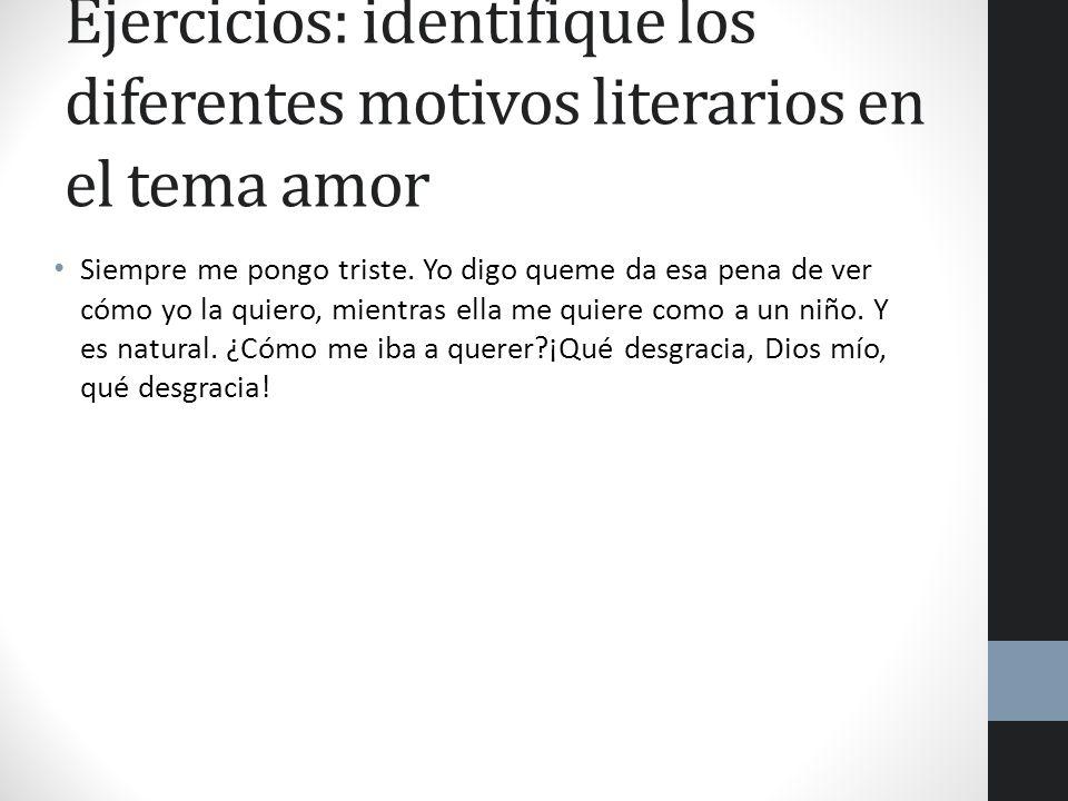 Ejercicios: identifique los diferentes motivos literarios en el tema amor Siempre me pongo triste. Yo digo queme da esa pena de ver cómo yo la quiero,