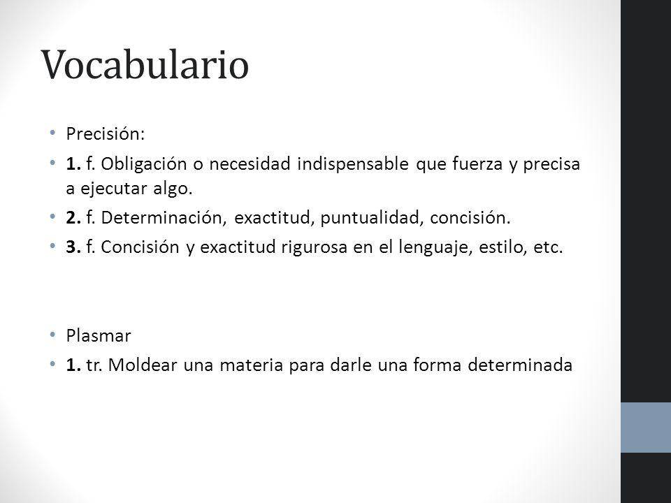 Vocabulario Precisión: 1. f. Obligación o necesidad indispensable que fuerza y precisa a ejecutar algo. 2. f. Determinación, exactitud, puntualidad, c