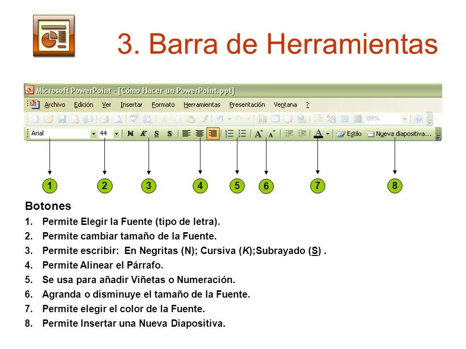3. Barra de Herramientas 12345 6 78 Botones 1.Permite Elegir la Fuente (tipo de letra). 2.Permite cambiar tamaño de la Fuente. 3.Permite escribir: En