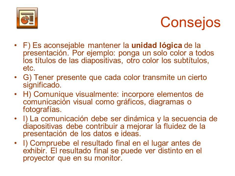 Consejos F) Es aconsejable mantener la unidad lógica de la presentación. Por ejemplo: ponga un solo color a todos los títulos de las diapositivas, otr