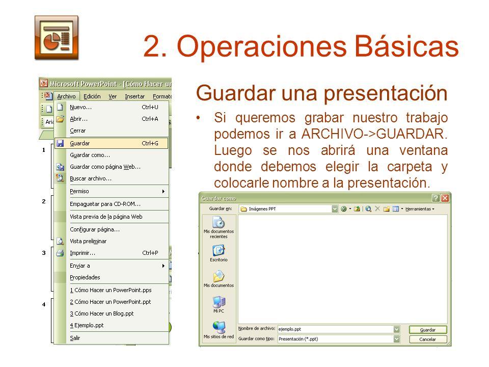 2. Operaciones Básicas Guardar una presentación Si queremos grabar nuestro trabajo podemos ir a ARCHIVO->GUARDAR. Luego se nos abrirá una ventana dond