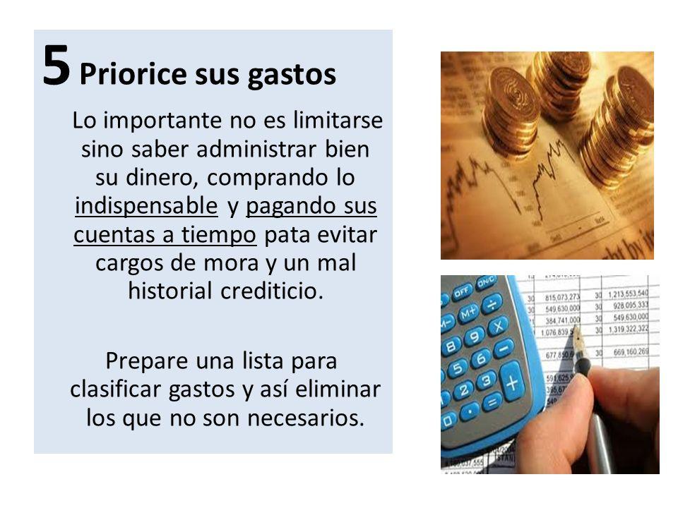 5 Priorice sus gastos Lo importante no es limitarse sino saber administrar bien su dinero, comprando lo indispensable y pagando sus cuentas a tiempo p