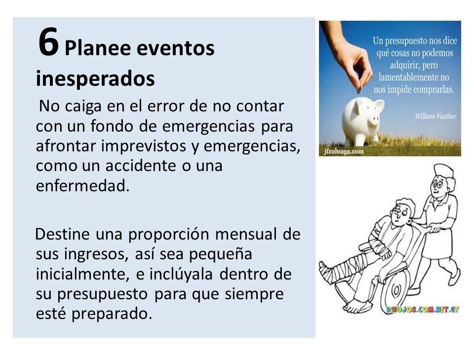 6 Planee eventos inesperados No caiga en el error de no contar con un fondo de emergencias para afrontar imprevistos y emergencias, como un accidente