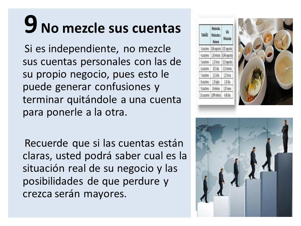 9 No mezcle sus cuentas Si es independiente, no mezcle sus cuentas personales con las de su propio negocio, pues esto le puede generar confusiones y t