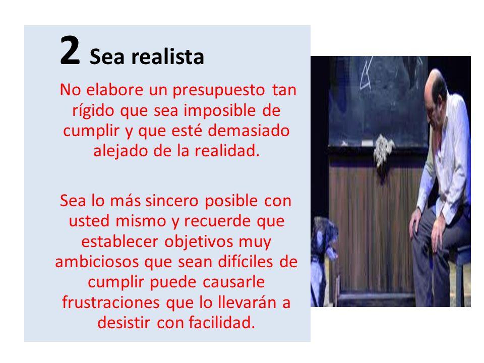 2 Sea realista No elabore un presupuesto tan rígido que sea imposible de cumplir y que esté demasiado alejado de la realidad. Sea lo más sincero posib