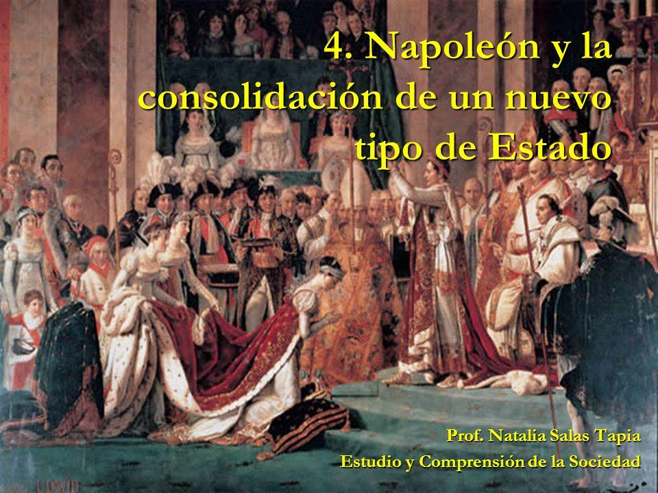 4. Napoleón y la consolidación de un nuevo tipo de Estado Prof. Natalia Salas Tapia Estudio y Comprensión de la Sociedad