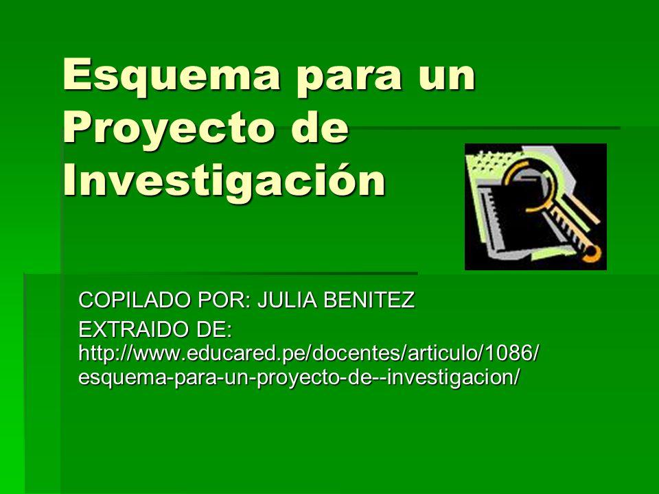 Esquema para un Proyecto de Investigación COPILADO POR: JULIA BENITEZ EXTRAIDO DE: http://www.educared.pe/docentes/articulo/1086/ esquema-para-un-proy