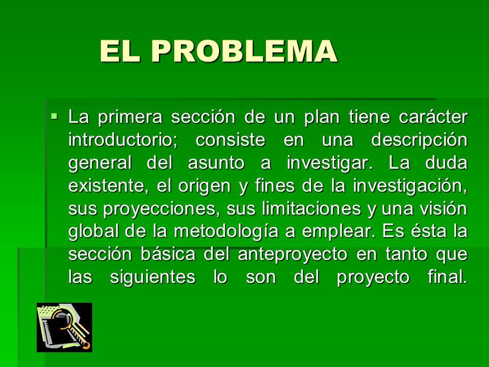 EL PROBLEMA EL PROBLEMA La primera sección de un plan tiene carácter introductorio; consiste en una descripción general del asunto a investigar. La du