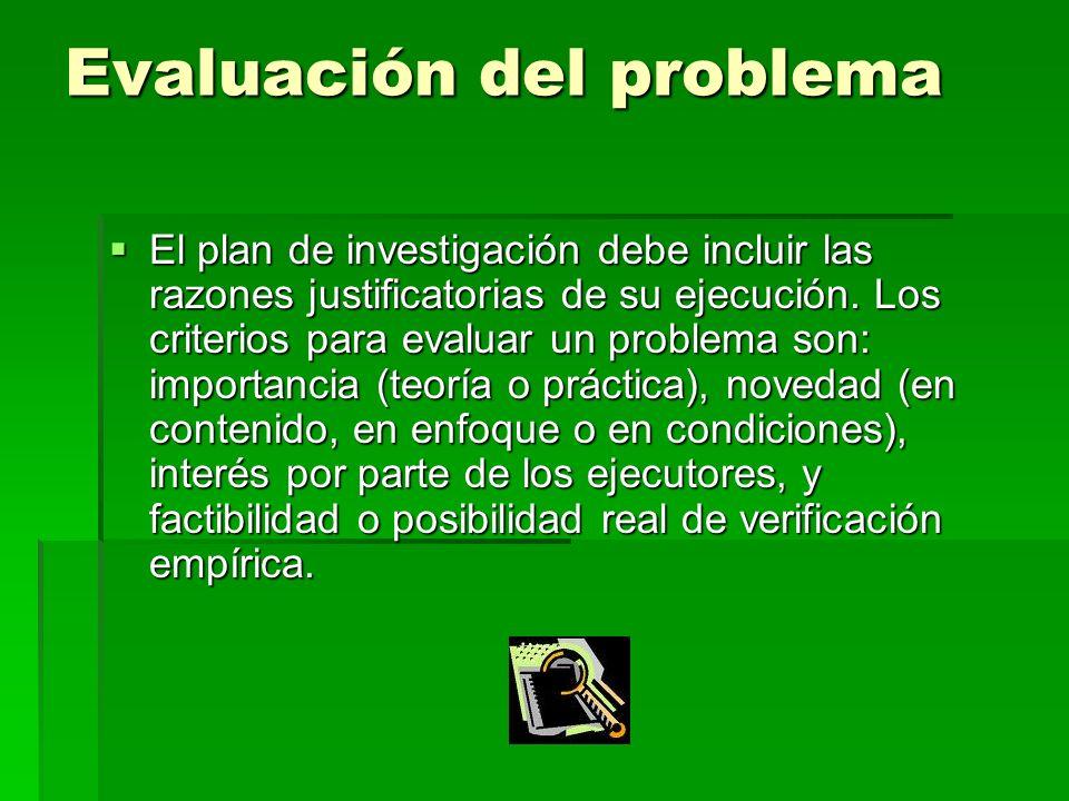 Evaluación del problema El plan de investigación debe incluir las razones justificatorias de su ejecución. Los criterios para evaluar un problema son: