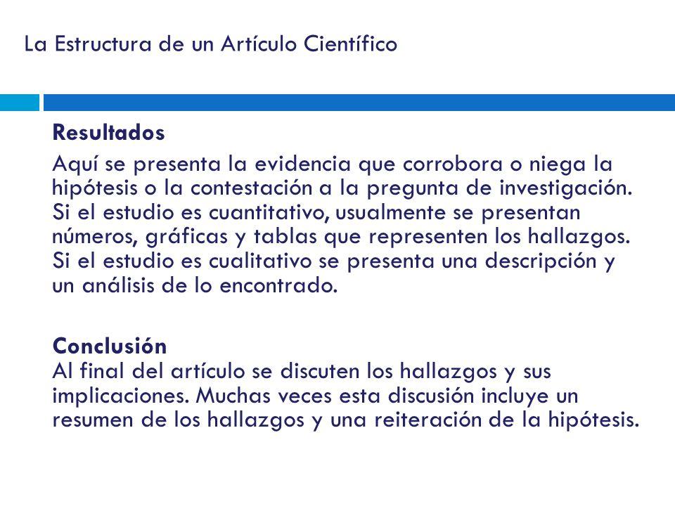 La Estructura de un Artículo Científico Resultados Aquí se presenta la evidencia que corrobora o niega la hipótesis o la contestación a la pregunta de